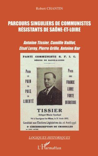 Parcours singuliers de communistes rsistants de Sane-et-Loire : Antoine Tissier, Camille Vaillot, Elsof Leroy, Pierre Grille, Antoine Bar