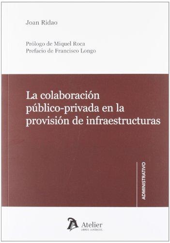 Colaboración público-privada en la provisión de infraestructuras.: Revisión crítica y recomendaciones de mejora del marco regulador. (Atelier administrativo) por Joan Ridao