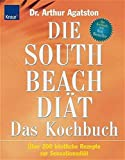 Die South Beach Diät. Das Kochbuch: Über 200 köstliche Rezepte zur Sensationsdiät
