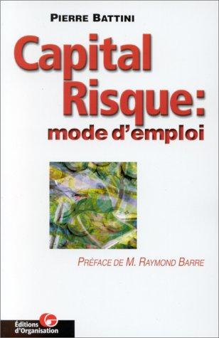 CAPITAL RISQUE : MODE D'EMPLOI. Conseils et financements pour entrepreneurs ambitieux