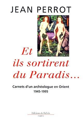 Et ils sortirent du paradis. Carnets d'un archéologue en Orient. 1945-1995