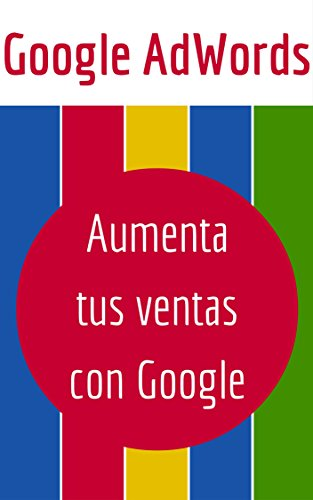 Google AdWords: Aumenta tus Ventas con Google (Spanish Edition)