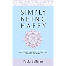 Simply Being Happy: 93 Ways to Replace Worry with Peace and Create a Joyful Life (English Edition)