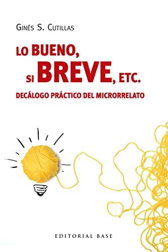Lo bueno, si breve, etc.: Decálogo práctico del microrrelato (Base Hispànica nº 47) por Ginés  S. Cutillas