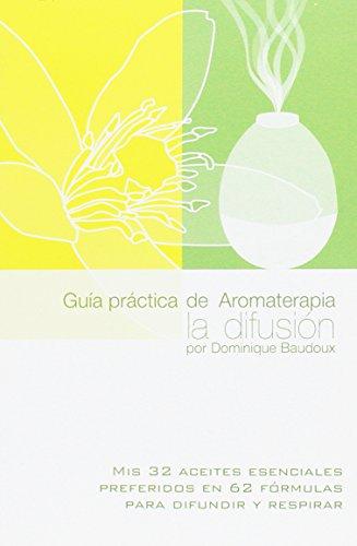 Guía práctica de Aromaterapia, la difusión. Mis 32 aceites esenciales preferidos en 62 fórmulas para difundir y respirar
