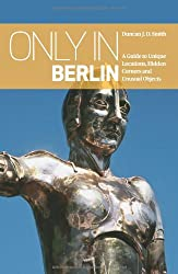 Only in Berlin: A Guide to Unique Locations, Hidden Corners and Unusual Objects (Only in Guides)