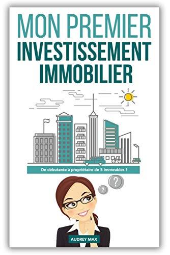 Mon Premier Investissement Immobilier: De débutante à propriétaire de 3 immeubles ! par