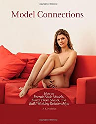 Model Connections: How to Recruit Nude Models, Direct Photo Shoots, and Build Working Relationships