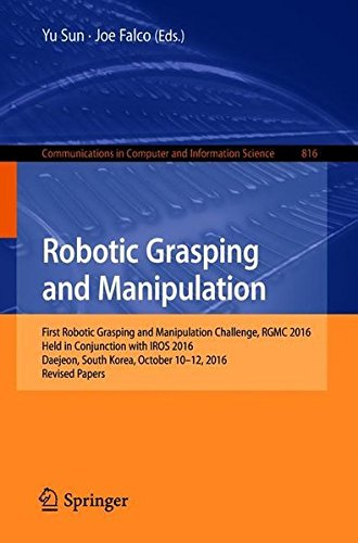 Robotic Grasping and Manipulation: First Robotic Grasping and Manipulation Challenge, RGMC 2016, Held in Conjunction with IROS 2016, Daejeon, South ... Computer and Information Science, Band 816)