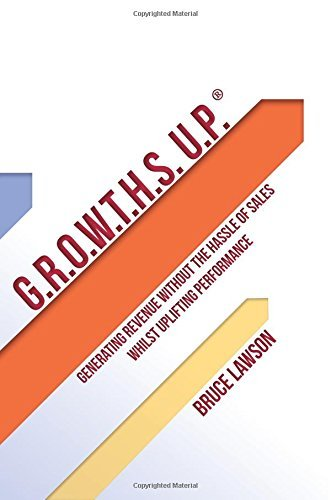 G.R.O.W.T.H.S. U.P?: Generating Revenue Without the Hassle of Sales whilst Uplifting Performance by mr bruce p lawson (2015-11-13)