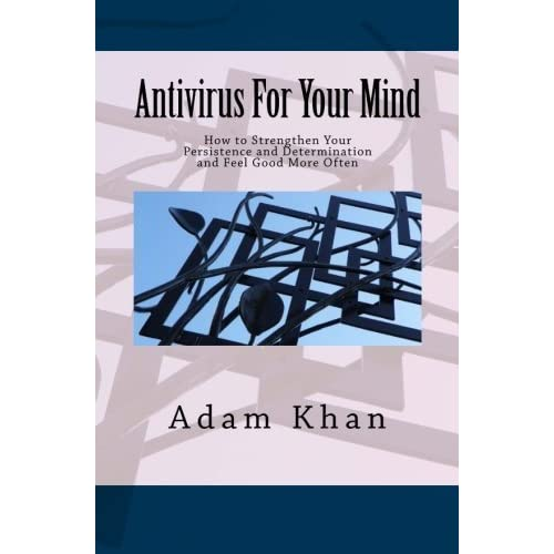 Antivirus For Your Mind: How to Strengthen Your Persistence and Determination and Feel Good More Often by Adam Khan (2012-05-23)