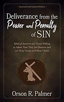 Deliverance from the Power and Penalty of Sin [Annotated, Updated]: Biblical Answers for Those Willing to Admit That They Are Sinners and yet Truly Desire to Follow Christ (English Edition) de [Palmer, Orson]