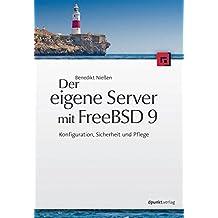Der eigene Server mit FreeBSD 9: Konfiguration, Sicherheit und Pflege