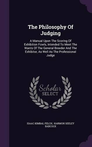 The Philosophy Of Judging: A Manual Upon The Scoring Of Exhibition Fowls, Intended To Meet The Wants Of The General Breeder And The Exhibitor, As Well As The Professional Judge