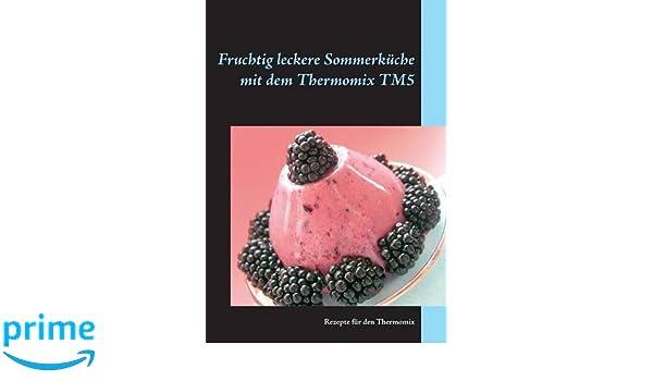 Sommerküche Kochen Und Genießen : Fruchtig leckere sommerküche mit dem thermomix tm5: rezepte für den