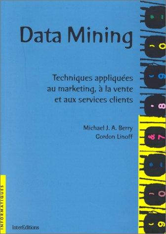 DATA MINING. Techniques appliquées au marketing, à la vente et aux services clients par Michael-J-A Berry, Gordon Linoff