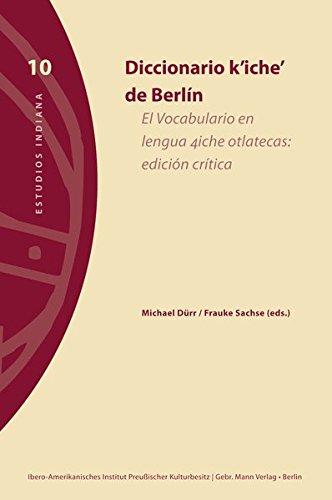 Diccionario k'iche' de Berlín: El Vocabulario en lengua 4iche otlatecas: edición crítica (Estudios Indiana, Band 10) (Amerikanische Das Jahrhundert-wörterbuch)