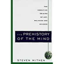 The Prehistory of the Mind: The Cognitive Origins of Art, Religion and Science: A Search for the Origins of Art, Religion and Science
