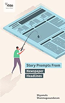 250 Story Prompts from Newspaper Headlines: Ideas for your first book of short stories (Vol 1) by [Shanmugasundaram, Shyamala]