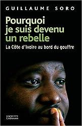 Pourquoi je suis devenu un rebelle : La Côte d'Ivoire au bord du gouffre