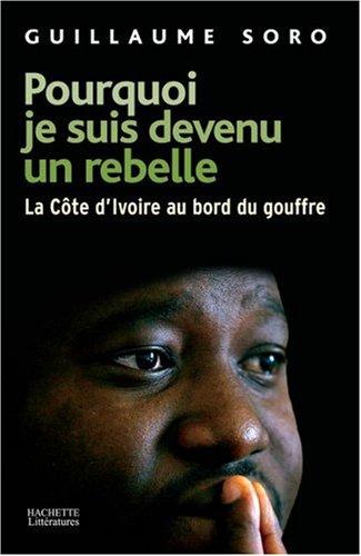 Pourquoi je suis devenu un rebelle : La Côte d'Ivoire au bord du gouffre par Guillaume Soro, Serge Daniel