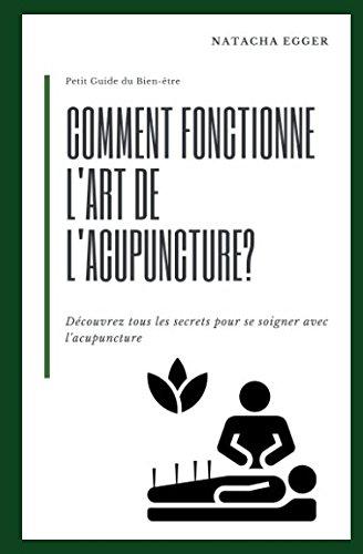 Petit Guide du Bien-être - COMMENT FONCTIONNE L'ART DE L'ACUPUNCTURE?: Découvrez tous les secrets pour se soigner avec l'acupuncture par Natacha Egger