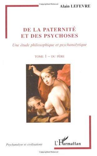 De la paternité et des psychoses, une étude philosophique et psychanalytique. Tome 1, Du père (Psychanalyse et civilisations) par Alain Lefèvre