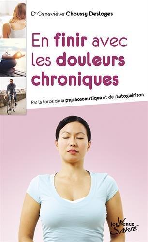 En finir avec les douleurs chroniques : Par la force de la psychosomatique et de l'autoguérison par Geneviève Choussy Desloges