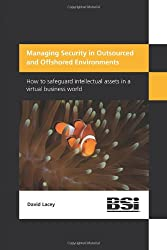 Managing Security in Outsourced and Offshored Environments. How to safeguard intellectual assets in a virtual business world