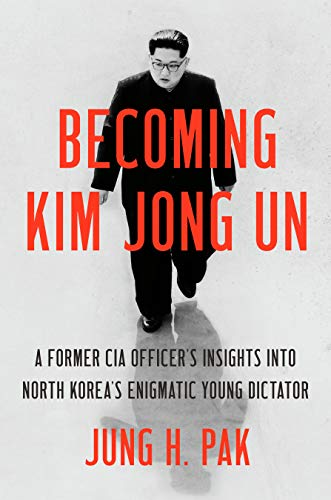 Becoming Kim Jong Un: A Former CIA Officer's Insights into North Korea's Enigmatic Young Dictator -