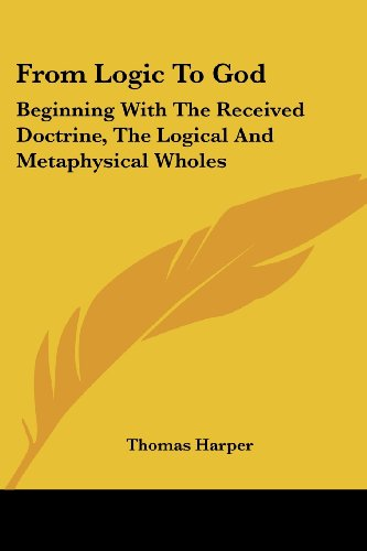 From Logic To God: Beginning With The Received Doctrine, The Logical And Metaphysical Wholes