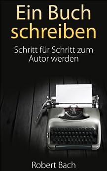 Ein Buch schreiben: Schritt für Schritt zum Autor werden von [Bach, Robert]