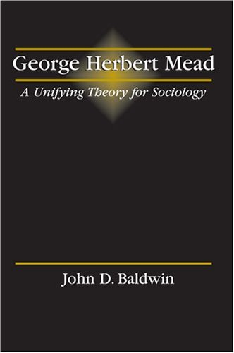 George Herbert Mead: A Unifying Theory for Sociology by John D. Baldwin (2002-01-02)