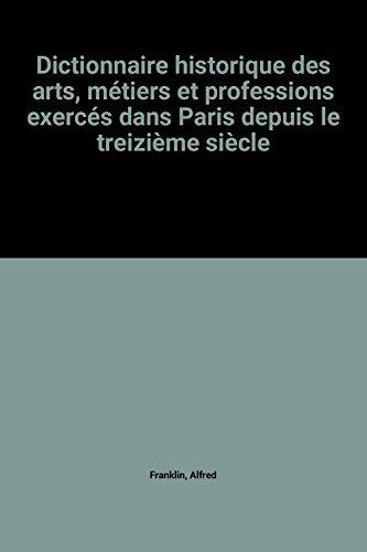 Dictionnaire historique des arts, métiers et professions exercés dans Paris depuis le treizième siècle par Alfred Franklin