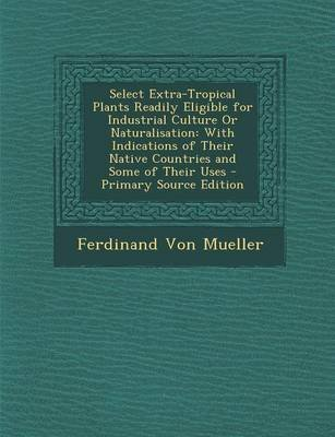 [(Select Extra-Tropical Plants Readily Eligible for Industrial Culture or Naturalisation : With Indications of Their Native Countries and Some of Their Uses)] [By (author) Ferdinand Von Mueller] published on (September, 2013)