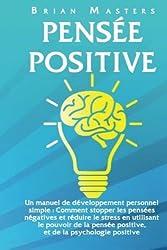 Pensee Positive: Un manuel de développement personnel simple : Comment stopper les pensées négatives et réduire le stress en utilisant le pouvoir de la pensée positive, et de la psychologie positive