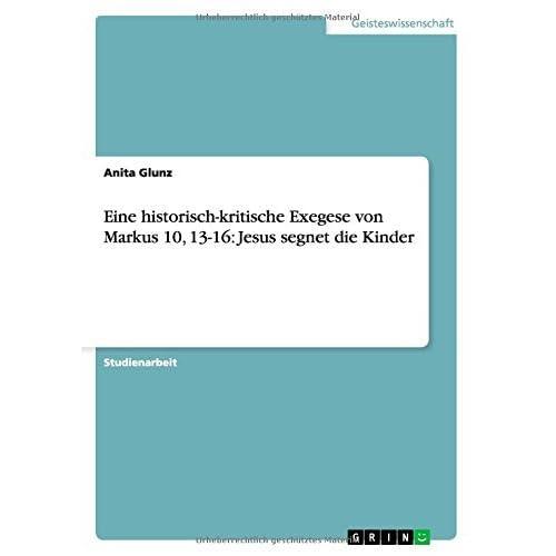Eine Historisch-Kritische Exegese Von Markus 10, 13-16: Jesus Segnet Die Kinder by Anita Glunz (2007-07-12)