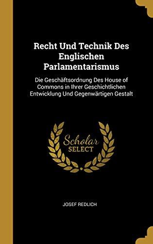 Recht Und Technik Des Englischen Parlamentarismus: Die Geschäftsordnung Des House of Commons in Ihrer Geschichtlichen Entwicklung Und Gegenwärtigen Ge (Common Law Des Die Geschichte)