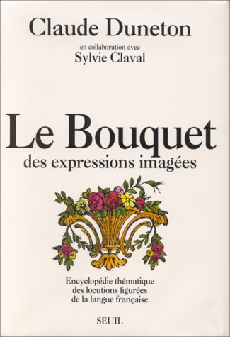Le Bouquet des expressions images : Encyclopdie thmatique des locutions figures de la langue franaise