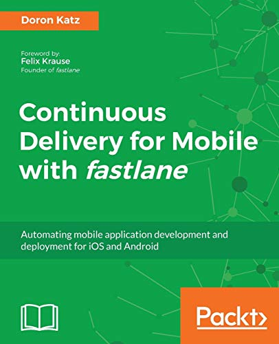 Continuous Delivery for Mobile with fastlane: Automating mobile application development and deployment for iOS and Android (English Edition) (Ios Deployment)
