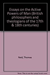 Essays on the Active Powers of Man (British philosophers and theologians of the 17th & 18th centuries)