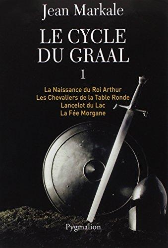 Le cycle du Graal, Tome 1 : La Naissance du Roi Arthur ; Les Chevaliers de la Table Ronde ; Lancelot du Lac ; La Fe Morgane