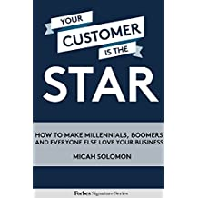 Your Customer Is The Star: How To Make Millennials, Boomers And Everyone Else Love Your Business (English Edition)