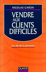 VENDRE AUX CLIENTS DIFFICILES. Les clés de la persuasion, édition 1998