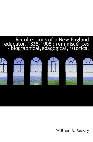 Recollections of a New England educator, 1838-1908 : reminiscences - biographical,edagogical, istori