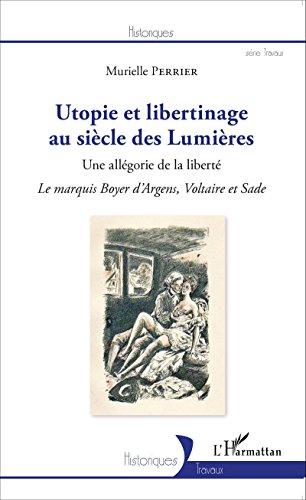 Utopie et libertinage au siècle des Lumières: Une allégorie de la liberté - Le marquis Boyer d'Argens, Voltaire et Sade (Historiques)