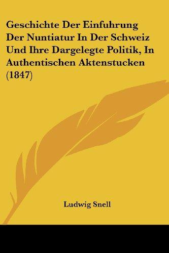 Geschichte Der Einfuhrung Der Nuntiatur in Der Schweiz Und Ihre Dargelegte Politik, in Authentischen Aktenstucken (1847)