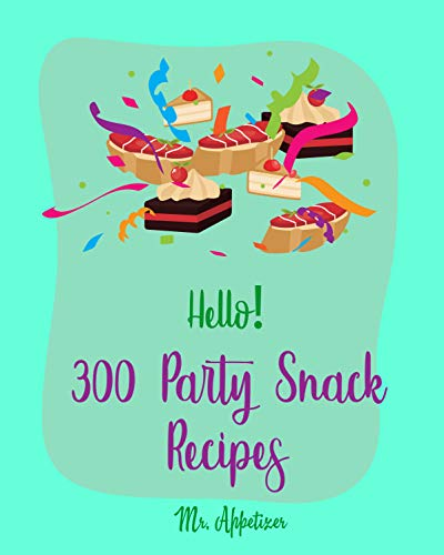 Hello! 300 Party Snack Recipes: Best Party Snack Cookbook Ever For Beginners [Book 1] (English Edition)