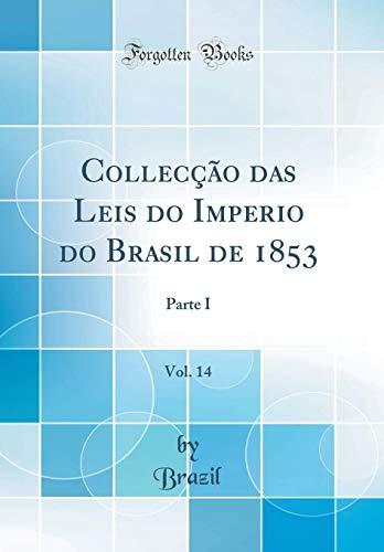 Collecção das Leis do Imperio do Brasil de 1853, Vol. 14: Parte I (Classic Reprint) por Brazil Brazil