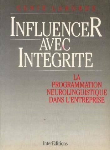 INFLUENCER AVEC INTEGRITE. La Programmation Neuro-Linguistique dans l'entreprise par Genie Laborde